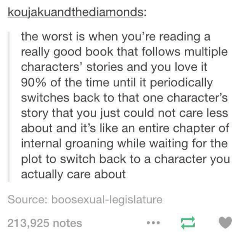 Dank, Love, and The Worst: koujakuandthediamonds:  the worst is when you're reading a  really good book that follows multiple  characters' stories and you love it  90% of the time until it periodically  switches back to that one character's  story that you just could not care less  about and it's like an entire chapter of  internal groaning while waiting for the  plot to switch back to a character you  actually care about  Source: boosexual-legislature  213,925 notes