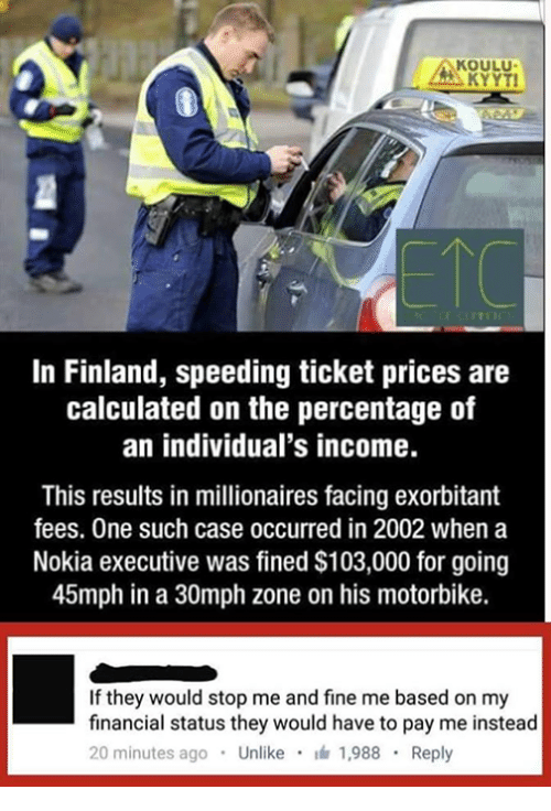 Memes, Calculator, and Individualism: KOULU.  KYYTI  In Finland, speeding ticket prices are  calculated on the percentage of  an individual's income.  This results in millionaires facing exorbitant  fees. One such case occurred in 2002 when a  Nokia executive was fined $103,000 for going  45mph in a 30mph zone on his motorbike.  If they would stop me and fine me based on my  financial status they would have to pay me instead  20 minutes ago  Unlike  1,988  Reply