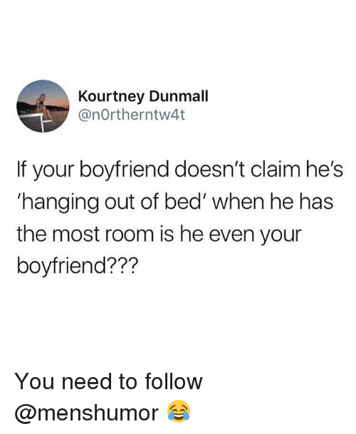 Memes, Boyfriend, and 🤖: Kourtney Dunmall  @nOrtherntw4t  If your boyfriend doesn't claim he's  'hanging out of bed' when he has  the most room is he even your  boyfriend??? You need to follow @menshumor 😂