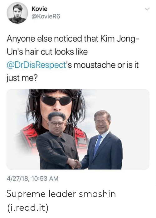 or is it just me: Kovie  @KovieR6  Anyone else noticed that Kim Jong-  Un's hair cut looks like  @DrDisRespect's moustache or is it  just me?  4/27/18, 10:53 AM Supreme leader smashin (i.redd.it)