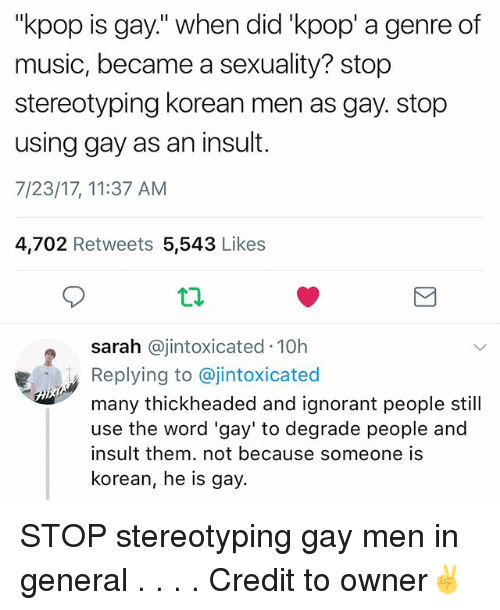 "Insulter: ""kpop is gay."" when did 'kpop' a genre of  music, became a sexuality? stop  stereotyping korean men as gay. stop  using gay as an insut.  7/23/17, 11:37 AM  4,702 Retweets 5,543 Likes  sarah @jintoxicated 10h  Replying to @jintoxicated  many thickheaded and ignorant people still  use the word 'gay' to degrade people and  insult them. not because someone is  korean, he is gay. STOP stereotyping gay men in general . . . . Credit to owner✌"