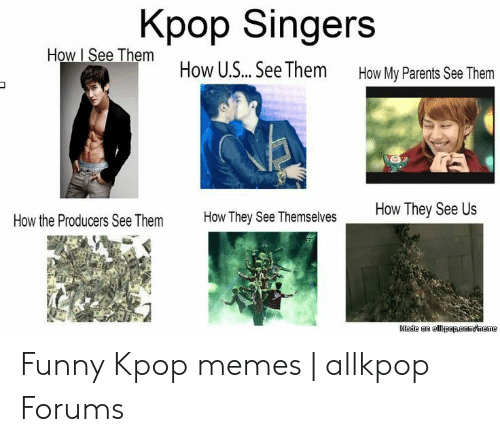 Funny Kpop Memes: Kpop Singers  How I See Them How U.S... See Them  How My Parents See Them  How They See Us  How They See Themselves  How the Producers See Them  Made an allkpapRaom/meme Funny Kpop memes | allkpop Forums
