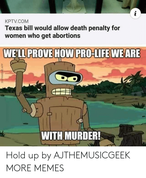 death penalty: KPTV.COM  Texas bill would allow death penalty for  women who get abortions  WE'LL PROVE HOW PRO-LIFE WEARE  WITH MURDER!  DOPAMEME APP Hold up by AJTHEMUSICGEEK MORE MEMES
