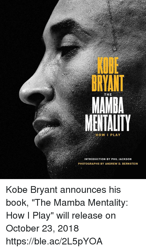 """Kobe Bryant, Book, and Kobe: KQBE  BRYANT  MAMBA  MENTALITY  THE  HOW I PLAY  INTRODUCTION BY PHIL JACKSON  PHOTOGRAPHS BY ANDREW D. BERNSTEIN Kobe Bryant announces his book, """"The Mamba Mentality: How I Play"""" will release on October 23, 2018 https://ble.ac/2L5pYOA"""