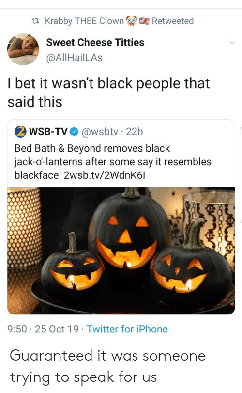 Guaranteed: Krabby THEE Clown  Retweeted  Sweet Cheese Titties  @AllHailLAs  I bet it wasn't black people that  said this  2 WSB-TV  @wsbtv 22h  Bed Bath & Beyond removes black  jack-o'-lanterns after some say it resembles  blackface: 2wsb.tv/2WdnK6l  9:50 25 Oct 19 Twitter for iPhone Guaranteed it was someone trying to speak for us
