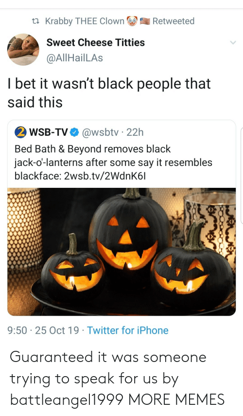 Guaranteed: Krabby THEE Clown  Retweeted  Sweet Cheese Titties  @AllHailLAs  I bet it wasn't black people that  said this  2 WSB-TV  @wsbtv 22h  Bed Bath & Beyond removes black  jack-o'-lanterns after some say it resembles  blackface: 2wsb.tv/2WdnK6l  9:50 25 Oct 19 Twitter for iPhone Guaranteed it was someone trying to speak for us by battleangel1999 MORE MEMES