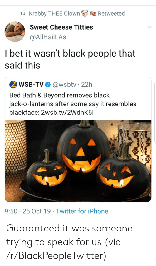 Guaranteed: Krabby THEE Clown  Retweeted  Sweet Cheese Titties  @AllHailLAs  I bet it wasn't black people that  said this  2 WSB-TV  @wsbtv 22h  Bed Bath & Beyond removes black  jack-o'-lanterns after some say it resembles  blackface: 2wsb.tv/2WdnK6l  9:50 25 Oct 19 Twitter for iPhone Guaranteed it was someone trying to speak for us (via /r/BlackPeopleTwitter)