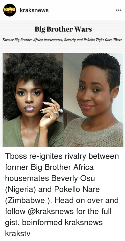 gist: KRAKS  kraksnews  NEWS  Big Brother Wars  Former Big Brother Africa housemates, Beverly and Pokello Fight Over TBoss Tboss re-ignites rivalry between former Big Brother Africa housemates Beverly Osu (Nigeria) and Pokello Nare (Zimbabwe ). Head on over and follow @kraksnews for the full gist. beinformed kraksnews krakstv