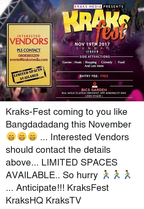 Food, Memes, and Music: KRAKS MEDIA PRESENTS  INTERESTED  VENDORS  NOV 19TH 2017  S U N DA Y  2NOON  PLS CONTACT  08083855209  events@kraksmedia.com  SIDE ATTRACTIONS  Games Music | Shopping | Comedy  Food  And Lots More  LIMITED SPACES  AVAILABLE  ENTRY FEE: FREE  BICS GARDEN  B20, WOLE OLATEJU CRESCENT, OFF ADMIRALTY WAY  LEKKI PHASE 1 Kraks-Fest coming to you like Bangdadadang this November 😁😁😁 ... Interested Vendors should contact the details above... LIMITED SPACES AVAILABLE.. So hurry 🏃🏾🏃🏾🏃🏾 ... Anticipate!!! KraksFest KraksHQ KraksTV