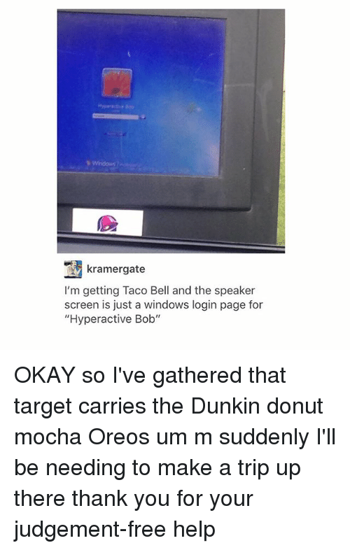 """Donutting: kramergate  I'm getting Taco Bell and the speaker  screen is just a windows login page for  """"Hyperactive Bob"""" OKAY so I've gathered that target carries the Dunkin donut mocha Oreos um m suddenly I'll be needing to make a trip up there thank you for your judgement-free help"""