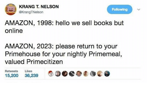 Amazon, Bailey Jay, and Books: KRANG NELSON  Following  @KrangTNelson  AMAZON, 1998: hello we sell books but  online  AMAZON, 2023: please return to your  Primehouse for your nightly Primemeal  valued Primecitizen  Retweets  Likes  15,200  36,239