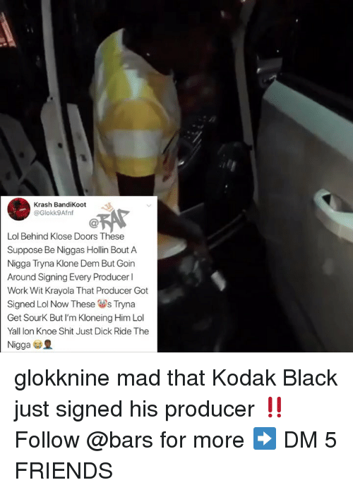 Friends, Lol, and Memes: Krash BandiKoot  @Glokk9Afnf  Lol Behind Klose Doors These  Suppose Be Niggas Hollin Bout A  Nigga Tryna Klone Dem But Goin  Around Signing Every Producer l  Work Wit Krayola That Producer Got  Signed Lol Now These sTryna  Get SourK But I'm Kloneing Him Lol  Yall lon Knoe Shit Just Dick Ride The  Nigga glokknine mad that Kodak Black just signed his producer ‼️ Follow @bars for more ➡️ DM 5 FRIENDS
