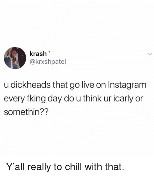 fking: krash  @krxshpatel  u dickheads that go live on Instagram  every fking day do u think ur icarly or  somethin?? Y'all really to chill with that.
