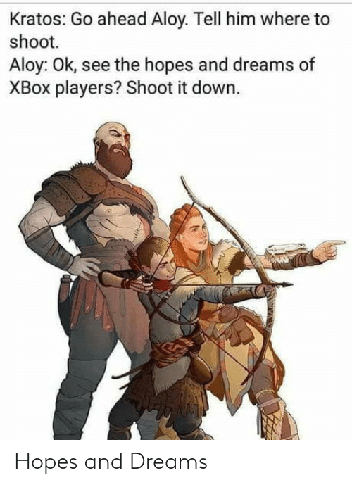 kratos: Kratos: Go ahead Aloy. Tell him where to  shoot.  Aloy: Ok, see the hopes and dreams of  XBox players? Shoot it down. Hopes and Dreams