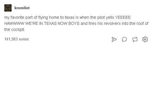 Tumblr: kremlint  my favorite part of flying home to texas is when the pilot yells YEEEEE  HA  the cockpit.  141,583 notes