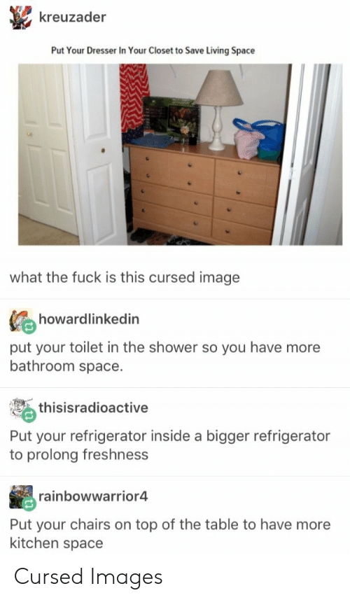 Prolongation: kreuzader  Put Your Dresser In Your Closet to Save Living Space  what the fuck is this cursed image  howardlinkedin  田  put your toilet in the shower so you have more  bathroom space.  thisisradioactive  Put your refrigerator inside a bigger refrigerator  to prolong freshness  rainbowwarrior4  Put your chairs on top of the table to have more  kitchen space Cursed Images