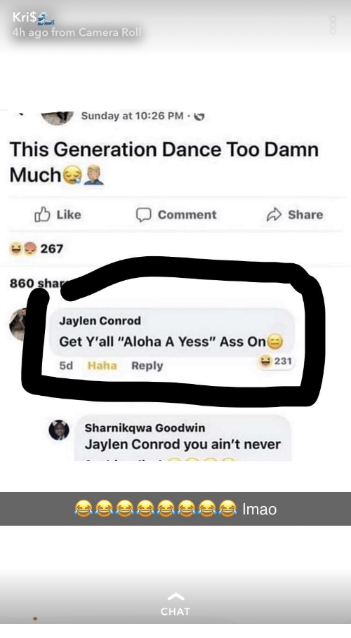 """sha: Kri$  4h ago from Camera Roll  Sunday at 10:26 PM.  This Generation Dance Too Damn  Mucha  Like  Comment  Share  267  860 sha  Jaylen Conrod  Get Y'all """"Aloha A Yess"""" Ass On  5d Haha Reply  231  Sharnikqwa Goodwin  Jaylen Conrod you ain't never  Imao  CHAT"""