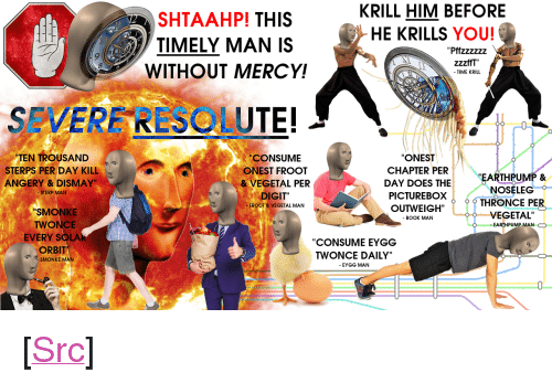 "resolute: KRILL HIM BEFORE  HE KRILLS YOU!  SHTAAHP! THIS  TIMELY MAN IS  WITHOUT MERCY!  zzzffT""  SEVERF RESOLUTE!  TEN TROU  CONSUME  ONEST FROOT  ONEST  CHAPTER PER  DAY DOES THE  SAND  STERPS PER DAY KILL  ANGERY & DISMAY  EARTHPUMP &  NOSELEG  VEGETAL PER  STERP MAN  DIGIT""  FROOT &VEGETAL MAN  PICTUREBOXTHRONCE PER  SMONKE  TWONCE  EVERY SOLAR  ORBIT  VEGETAL  - BOOK MAN  EARTHPUMP MAN O  CONSUME EYGG  TWONCE DAILY""  - EYGG MAN  SMONKE MAN <p>[<a href=""https://www.reddit.com/r/surrealmemes/comments/7nne1n/severe_resolute/"">Src</a>]</p>"
