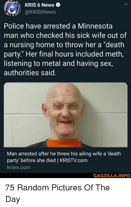 """Kris: KRIS 6 News  @KRIS6News  Police have arrested a Minnesota  man who checked his sick wife out of  a nursing home to throw her a """"death  party."""" Her final hours included meth,  listening to metal and having sex,  authorities said  Man arrested after he threw his ailing wife a 'death  party' before she died 