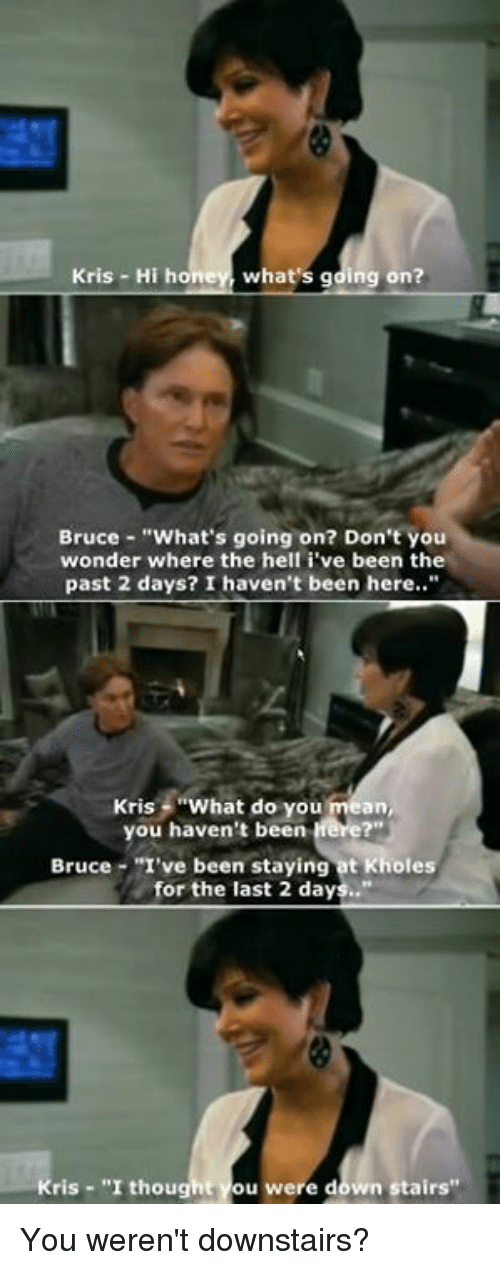 "Kardashian, Celebrities, and Hon: Kris Hi hon  what's gding on?  Bruce What's going on? Don't you  wonder where the hell i've been the  past 2 days? I haven't been here..""  Kris  What do you  mean,  you haven't been  Bruce ""I've been staying at Kholes  for the last 2 days..""  ris ""I thought You were down stairs"" You weren't downstairs?"