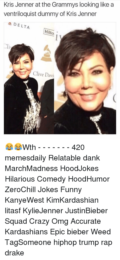 Drake, Kris Jenner, and Memes: Kris Jenner at the Grammys looking like a  ventriloquist dummy of Kris Jenner  A DELTA  Hilto  Clive Davi 😂😂Wth - - - - - - - 420 memesdaily Relatable dank MarchMadness HoodJokes Hilarious Comedy HoodHumor ZeroChill Jokes Funny KanyeWest KimKardashian litasf KylieJenner JustinBieber Squad Crazy Omg Accurate Kardashians Epic bieber Weed TagSomeone hiphop trump rap drake