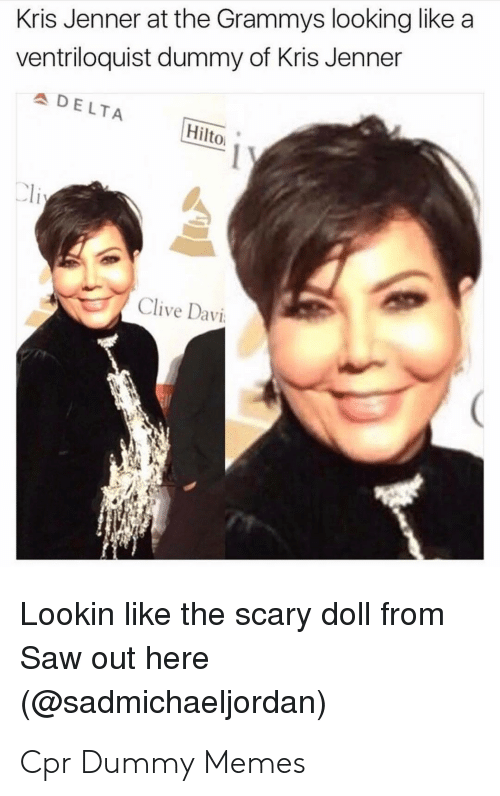 Cpr Dummy: Kris Jenner at the Grammys looking likea  ventriloquist dummy of Kris Jenner  DELTA  Hilto  Clive Davi  Lookin like the scary doll from  Saw out here  (@sadmichaeljordan) Cpr Dummy Memes