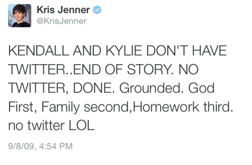 Family, God, and Kris Jenner: Kris Jenner  o  Kris Jenner  KENDALL AND KYLIE DON'T HAVE  TWITTER. END OF STORY. NO  TWITTER, DONE. Grounded. God  First, Family second,Homework third  no twitter LOL  9/8/09, 4:54 PM