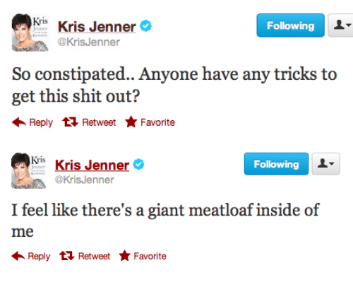 Kris: Kris Kris Jenner&  @KrisJenner  Following  So constipated.. Anyone have any tricks to  get this shit out?  Reply  Retweet Favorite   Kris Kris Jenner  @KrisJenner  Following  I feel like there's a giant meatloaf inside of  Reply  Retweet Favorite
