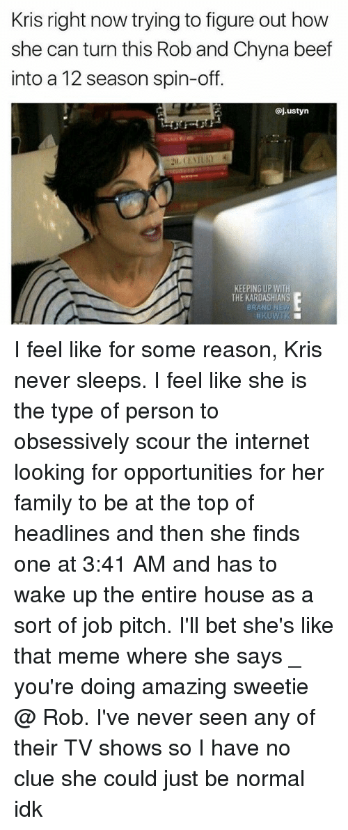 spin off: Kris right now trying to figure out how  she can turn this Rob and Chyna beef  into a 12 season spin-off.  @j.ustyn  KEEPING UP WITH  THE KARDASHIANS  BRAND NEy I feel like for some reason, Kris never sleeps. I feel like she is the type of person to obsessively scour the internet looking for opportunities for her family to be at the top of headlines and then she finds one at 3:41 AM and has to wake up the entire house as a sort of job pitch. I'll bet she's like that meme where she says _ you're doing amazing sweetie @ Rob. I've never seen any of their TV shows so I have no clue she could just be normal idk