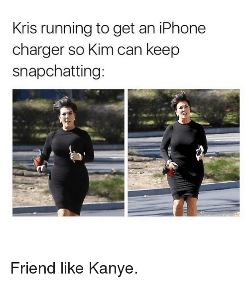 Iphone, Kanye, and Kardashian: Kris running to get an iPhone  charger so Kim can keep  snapchatting: Friend like Kanye.