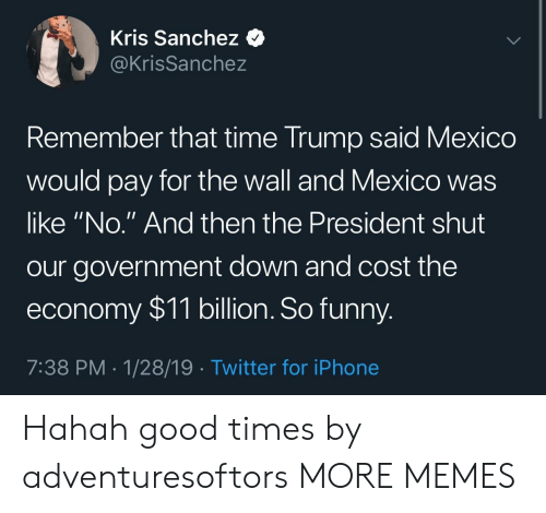 """Kris: Kris Sanchez <  @KrisSanchez  emember that time Trump said Mexico  would pay for the wall and Mexico was  like """"No."""" And then the President shut  our government down and cost the  economy $11 billion. So funny  7:38 PM 1/28/19 Twitter for iPhone Hahah good times by adventuresoftors MORE MEMES"""