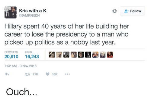 Dank, Life, and Politics: Kris with a K  Follow  @IAMKRIS24  Hillary spent 40 years of her life building her  career to lose the presidency to a man who  picked up politics as a hobby last year.  RETWEETS LIKES  20,910  16,243  7:52 AM 9 Nov 2016  21K. Ouch...