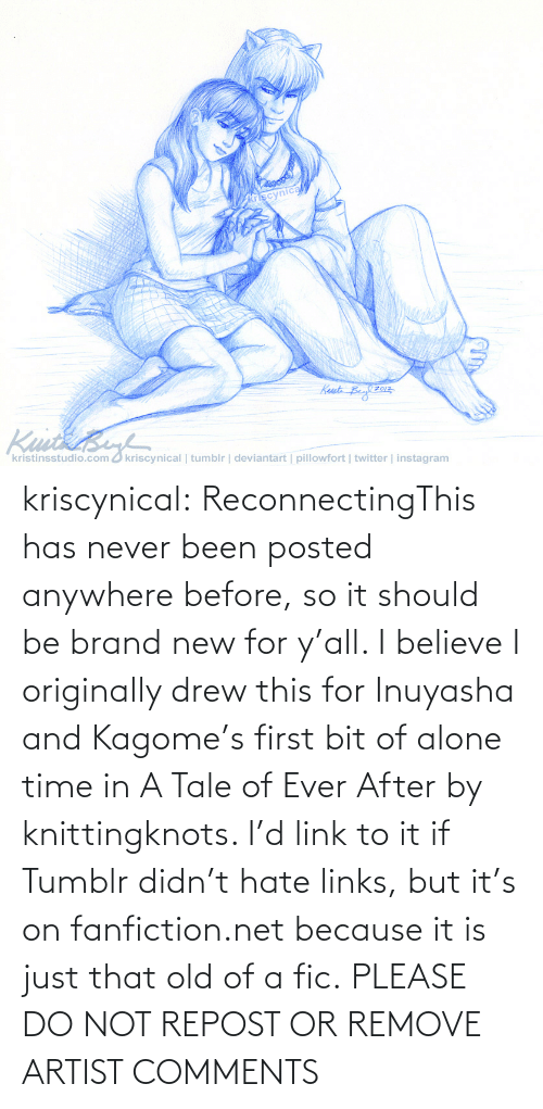 Link: kriscynical:  ReconnectingThis has never been posted anywhere before, so it should be brand new for y'all. I believe I originally drew this for Inuyasha and Kagome's first bit of alone time in A Tale of Ever After by knittingknots. I'd link to it if Tumblr didn't hate links, but it's on fanfiction.net because it is just that old of a fic. PLEASE DO NOT REPOST OR REMOVE ARTIST COMMENTS