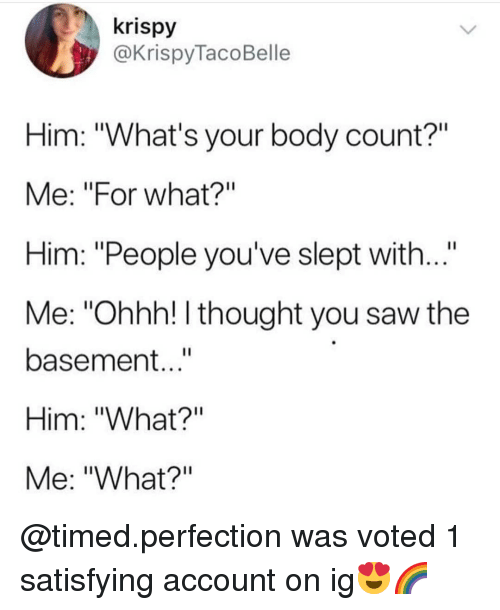 """Memes, Saw, and Thought: krispy  @KrispyTacoBelle  Him: """"What's your body count?""""  Me: """"For what?""""  Him: """"People you've slept with...""""  Me: """"Ohhh! I thought you saw the  basement...""""  Him: """"What?""""  Me: """"What?"""" @timed.perfection was voted 1 satisfying account on ig😍🌈"""
