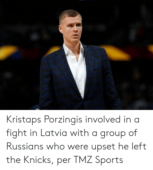 russians: Kristaps Porzingis involved in a fight in Latvia with a group of Russians who were upset he left the Knicks, per TMZ Sports