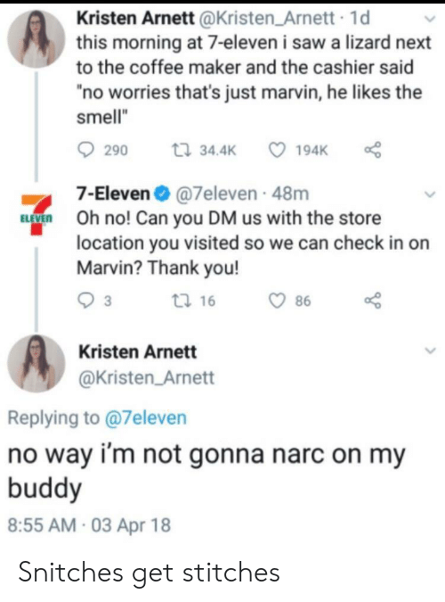 """7-Eleven: Kristen Arnett @Kristen Arnett 1d  this morning at 7-eleven i saw a lizard next  to the coffee maker and the cashier said  no worries that's just marvin, he likes the  smell""""  290 t 34.4 194K  7-Eleven@7eleven 48m  O no! Can you DM us with the store  location you visited so we can check in on  Marvin? Thank you!  tl 16  86  Kristen Arnett  @Kristen Arnett  Replying to @7eleven  no way i'm not gonna narc on my  buddy  8:55 AM 03 Apr 18 Snitches get stitches"""
