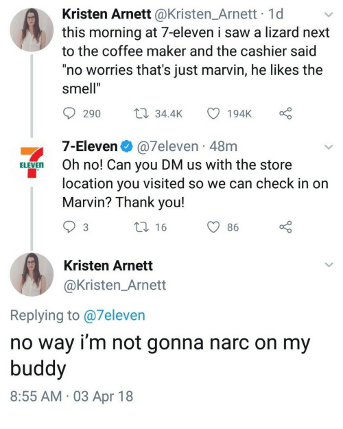 """7-Eleven: Kristen Arnett @Kristen_Arnett 1d  this morning at 7-eleven i saw a lizard next  to the coffee maker and the cashier said  no worries that's just marvin, he likes the  smell""""  290 34.4K 194K  7-Eleven @7eleven 48m  location you visited so we can check in on  ELEVEn Oh no! Can you DM us with the store  Marvin? Thank you!  16  86  Kristen Arnett  @Kristen_Arnett  Replying to @7eleven  no way i'm not gonna narc on my  buddy  8:55 AM 03 Apr 18"""