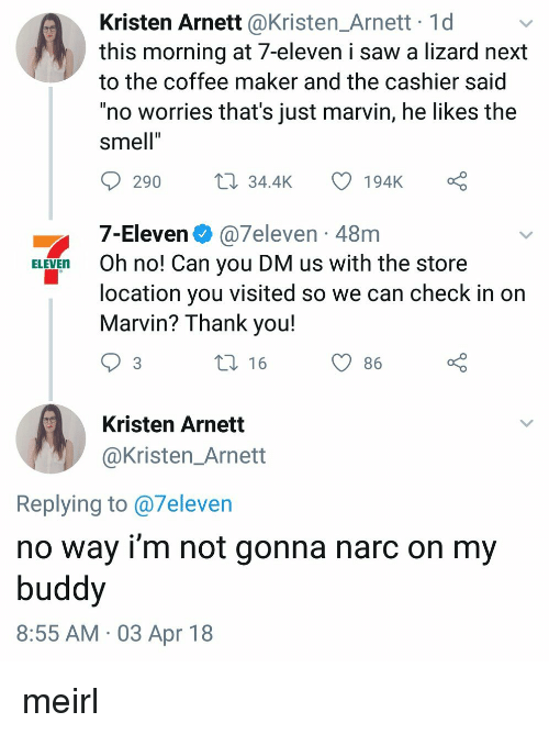 """7-Eleven: Kristen Arnett @Kristen_Arnett 1d  this morning at 7-eleven i saw a lizard next  to the coffee maker and the cashier said  """"no worries that's just marvin, he likes the  smell""""  290  34.4K 194K  7-Eleven @7eleven 48m  ELEVEn Oh no! Can you DM us with the store  location you visited so we can check in on  Marvin? Thank you!  t 16  O86  Kristen Arnett  @Kristen_Arnett  Replying to @7eleven  no way i'm not gonna narc on my  buddy  8:55 AM 03 Apr 18 meirl"""