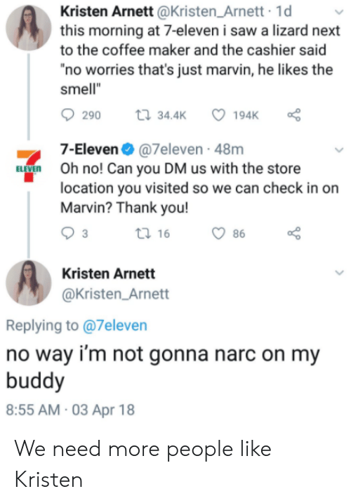 """Kristen: Kristen Arnett @Kristen_Arnett 1d  this morning at 7-eleven i saw a lizard next  to the coffee maker and the cashier said  no worries that's just marvin, he likes the  smell""""  290  34.4K  7-Eleven@7eleven - 48m  Oh no! Can you DM us with the store  location you visited so we can check in on  Marvin? Thank you!  ti 16  86  Kristen Arnett  @Kristen_Arnett  Replying to @7eleven  no way i'm not gonna narc on my  buddy  8:55 AM 03 Apr 18 We need more people like Kristen"""