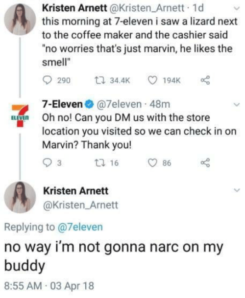 """Kristen: Kristen Arnett@Kristen Arnett 1d  this morning at 7-eleven i saw a lizard next  to the coffee maker and the cashier said  """"no worries that's just marvin, he likes the  smell""""  7-Eleven@7eleven 48m  Oh no! Can you DM us with the store  location you visited so we can check in or  Marvin? Thank you!  Kristen Arnett  @Kristen Arnett  Replying to @7eleven  no way i'm not gonna narc on my  buddy  8:55 AM 03 Apr 18"""