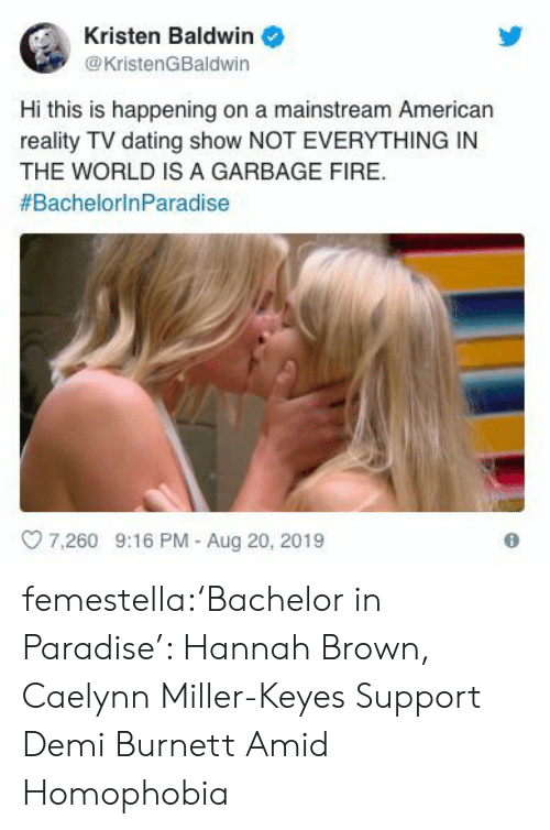 Bachelor: Kristen Baldwin  @KristenGBaldwin  Hi this is happening on a mainstream American  reality TV dating show NOT EVERYTHING IN  THE WORLD IS A GARBAGE FIRE  #BachelorinParadise  7.260 9:16 PM - Aug 20, 2019 femestella:'Bachelor in Paradise': Hannah Brown, Caelynn Miller-Keyes Support Demi Burnett Amid Homophobia