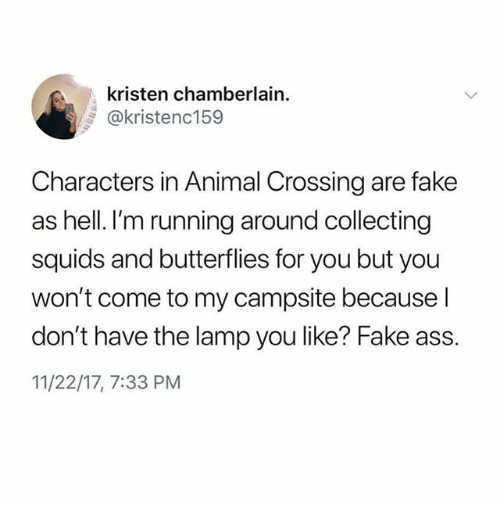 Ass, Fake, and Ironic: kristen chamberlain  @kristenc159  Characters in Animal Crossing are fake  as hell. I'm running around collecting  squids and butterflies for you but you  won't come to my campsite because l  don't have the lamp you like? Fake ass.  11/22/17, 7:33 PM