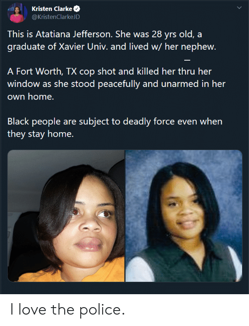 Fort: Kristen Clarke  @KristenClarkeJD  This is Atatiana Jefferson. She was 28 yrs old, a  graduate of Xavier Univ. and lived w/ her nephew.  A Fort Worth, TX cop shot and killed her thru her  window as she stood peacefully and unarmed in her  own home.  Black people are subject to deadly force even when  they stay home. I love the police.