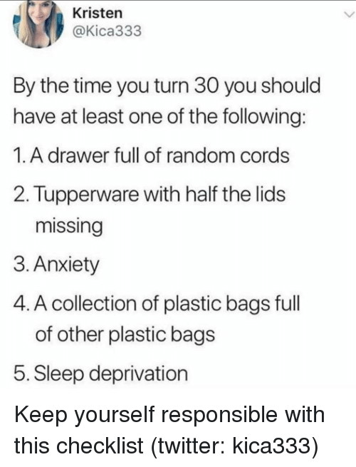 plastic bag: Kristen  @Kica333  By the time you turn 30 you should  have at least one of the following  1.A drawer full of random cords  2. Tupperware with half the lids  missing  3. Anxiety  4. A collection of plastic bags full  of other plastic bag:s  5. Sleep deprivation Keep yourself responsible with this checklist (twitter: kica333)