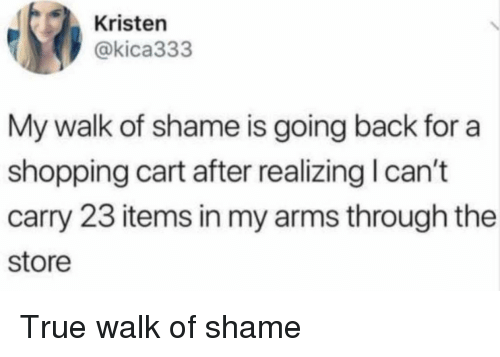 shopping cart: Kristen  @kica333  My walk of shame is going back for a  shopping cart after realizing I can't  carry 23 items in my arms through the  store True walk of shame