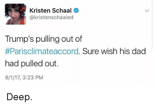Dad, Funny, and Deep: Kristen Schaal  @kristenschaaled  Trump's pulling out of  #Parisclimateaccord. Sure wish his dad  had pulled out.  6/1/17, 3:23 PM Deep.