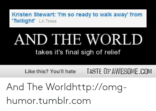 """Kristen Stewart: Kristen Stewart: I'm so ready to walk away' from  """"Twilight' LA Times  AND THE WORLD  takes it's final sigh of relief  TASTE OF AWESOME.COM  Like this? You'll hate And The Worldhttp://omg-humor.tumblr.com"""