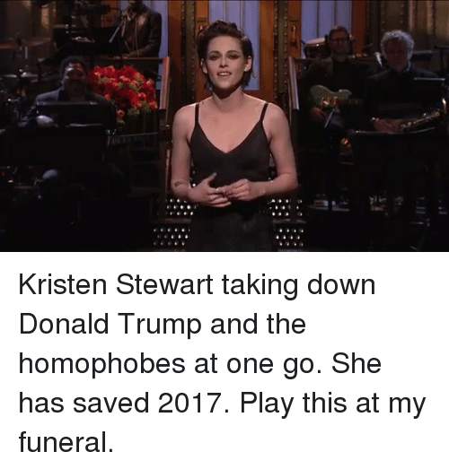 Kristen Stewart, Girl Memes, and Funeral: Kristen Stewart taking down Donald Trump and the homophobes at one go. She has saved 2017. Play this at my funeral.
