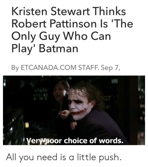 Kristen Stewart: Kristen Stewart Thinks  Robert Pattinson Is 'The  Only Guy Who Can  Play' Batman  By ETCANADA.COM STAFF. Sep 7,  Very poor choice of words. All you need is a little push.