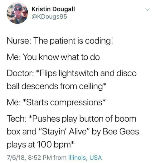 "bee gees: Kristin Dougall  @KDougs95  Nurse: The patient is coding!  Me: You know what to do  Doctor: *Flips lightswitch and disco  ball descends from ceiling*  Me: *Starts compressions*  Tech: *Pushes play button of boom  box and ""Stayin' Alive"" by Bee Gees  plays at 100 bpm*  7/6/18, 8:52 PM from Illinois, USA"
